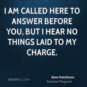 I am called here to answer before you, but I hear no things laid to my charge.