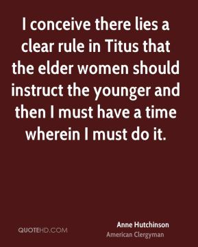 I conceive there lies a clear rule in Titus that the elder women should instruct the younger and then I must have a time wherein I must do it.