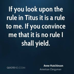 Anne Hutchinson - If you look upon the rule in Titus it is a rule to me. If you convince me that it is no rule I shall yield.