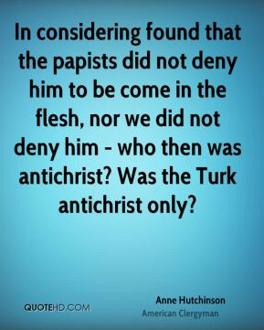 In considering found that the papists did not deny him to be come in the flesh, nor we did not deny him - who then was antichrist? Was the Turk antichrist only?