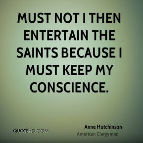 Anne Hutchinson - Must not I then entertain the saints because I must keep my conscience.