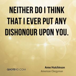 Neither do I think that I ever put any dishonour upon you.