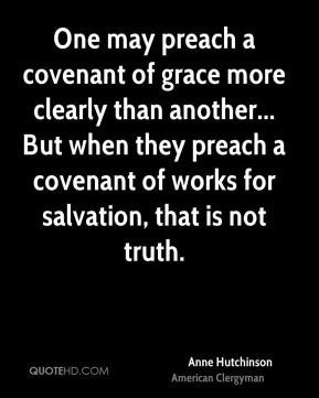 Anne Hutchinson - One may preach a covenant of grace more clearly than another... But when they preach a covenant of works for salvation, that is not truth.