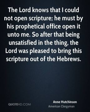 The Lord knows that I could not open scripture; he must by his prophetical office open it unto me. So after that being unsatisfied in the thing, the Lord was pleased to bring this scripture out of the Hebrews.
