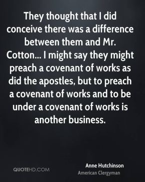 Anne Hutchinson - They thought that I did conceive there was a difference between them and Mr. Cotton... I might say they might preach a covenant of works as did the apostles, but to preach a covenant of works and to be under a covenant of works is another business.
