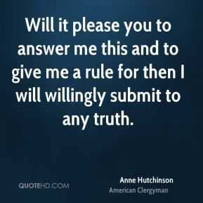 Anne Hutchinson - Will it please you to answer me this and to give me a rule for then I will willingly submit to any truth.