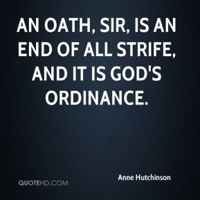 Anne Hutchinson - An oath, sir, is an end of all strife, and it is God's ordinance.