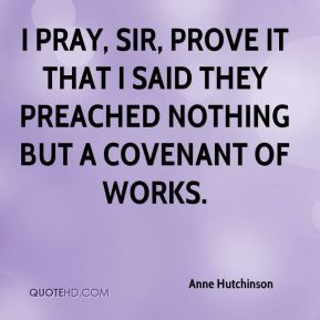 Anne Hutchinson - I pray, Sir, prove it that I said they preached nothing but a covenant of works.