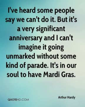 Arthur Hardy - I've heard some people say we can't do it. But it's a very significant anniversary and I can't imagine it going unmarked without some kind of parade. It's in our soul to have Mardi Gras.