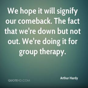 Arthur Hardy - We hope it will signify our comeback. The fact that we're down but not out. We're doing it for group therapy.