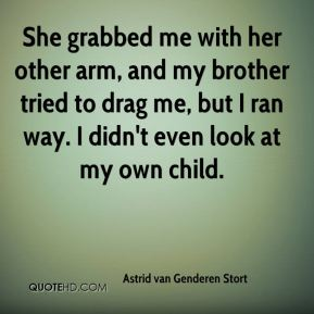 Astrid van Genderen Stort - She grabbed me with her other arm, and my brother tried to drag me, but I ran way. I didn't even look at my own child.