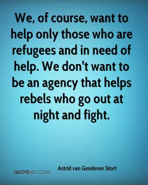 We, of course, want to help only those who are refugees and in need of help. We don't want to be an agency that helps rebels who go out at night and fight.
