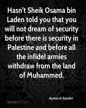 Ayman al-Zawahri - Hasn't Sheik Osama bin Laden told you that you will not dream of security before there is security in Palestine and before all the infidel armies withdraw from the land of Muhammed.