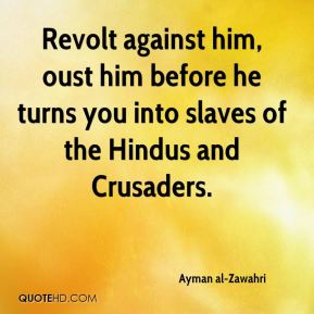 Ayman al-Zawahri - Revolt against him, oust him before he turns you into slaves of the Hindus and Crusaders.