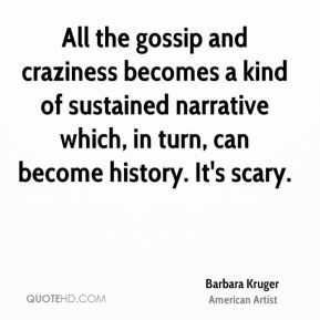 All the gossip and craziness becomes a kind of sustained narrative which, in turn, can become history. It's scary.