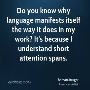 Do you know why language manifests itself the way it does in my work? It's because I understand short attention spans.