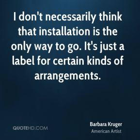 Barbara Kruger - I don't necessarily think that installation is the only way to go. It's just a label for certain kinds of arrangements.