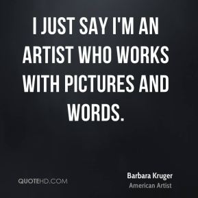 I just say I'm an artist who works with pictures and words.