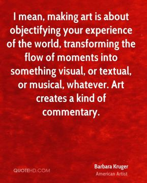 I mean, making art is about objectifying your experience of the world, transforming the flow of moments into something visual, or textual, or musical, whatever. Art creates a kind of commentary.