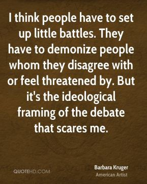 I think people have to set up little battles. They have to demonize people whom they disagree with or feel threatened by. But it's the ideological framing of the debate that scares me.