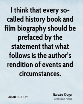 I think that every so-called history book and film biography should be prefaced by the statement that what follows is the author's rendition of events and circumstances.