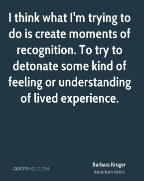 I think what I'm trying to do is create moments of recognition. To try to detonate some kind of feeling or understanding of lived experience.