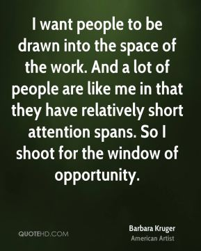I want people to be drawn into the space of the work. And a lot of people are like me in that they have relatively short attention spans. So I shoot for the window of opportunity.