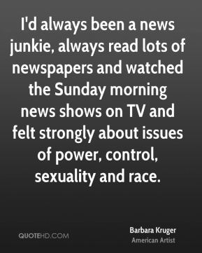 Barbara Kruger - I'd always been a news junkie, always read lots of newspapers and watched the Sunday morning news shows on TV and felt strongly about issues of power, control, sexuality and race.