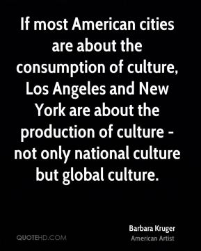 If most American cities are about the consumption of culture, Los Angeles and New York are about the production of culture - not only national culture but global culture.