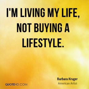I'm living my life, not buying a lifestyle.