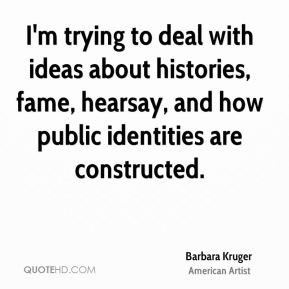 Barbara Kruger - I'm trying to deal with ideas about histories, fame, hearsay, and how public identities are constructed.