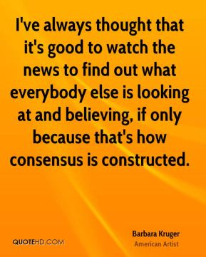 I've always thought that it's good to watch the news to find out what everybody else is looking at and believing, if only because that's how consensus is constructed.