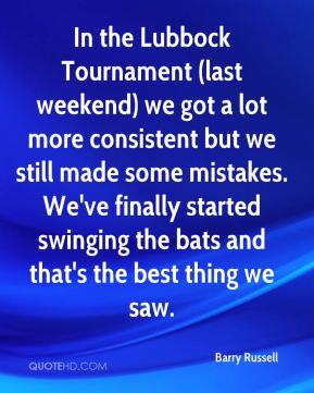 Barry Russell - In the Lubbock Tournament (last weekend) we got a lot more consistent but we still made some mistakes. We've finally started swinging the bats and that's the best thing we saw.