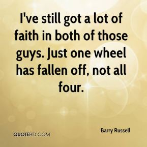 I've still got a lot of faith in both of those guys. Just one wheel has fallen off, not all four.