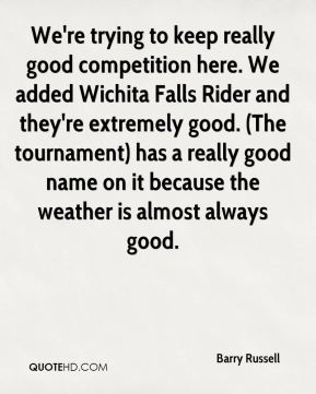 Barry Russell - We're trying to keep really good competition here. We added Wichita Falls Rider and they're extremely good. (The tournament) has a really good name on it because the weather is almost always good.