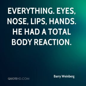 Barry Weinberg - Everything. Eyes, nose, lips, hands. He had a total body reaction.