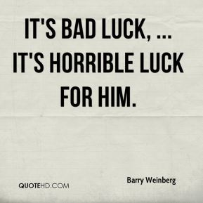 Barry Weinberg - It's bad luck, ... It's horrible luck for him.