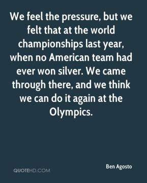 We feel the pressure, but we felt that at the world championships last year, when no American team had ever won silver. We came through there, and we think we can do it again at the Olympics.