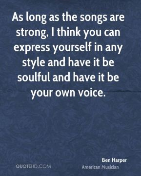 As long as the songs are strong, I think you can express yourself in any style and have it be soulful and have it be your own voice.