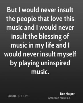 But I would never insult the people that love this music and I would never insult the blessing of music in my life and I would never insult myself by playing uninspired music.