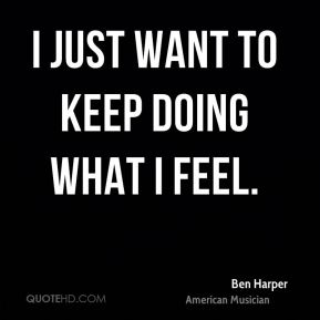 I just want to keep doing what I feel.