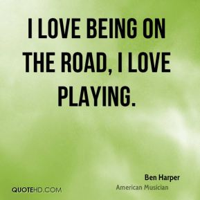 I love being on the road, I love playing.