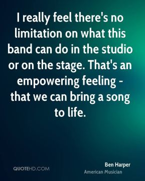 I really feel there's no limitation on what this band can do in the studio or on the stage. That's an empowering feeling - that we can bring a song to life.
