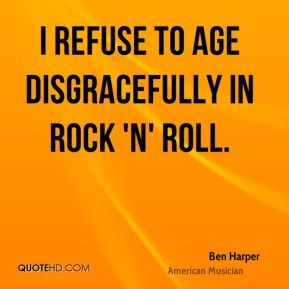 I refuse to age disgracefully in rock 'n' roll.