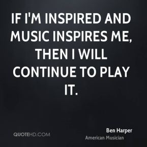 If I'm inspired and music inspires me, then I will continue to play it.