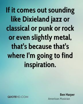 Ben Harper - If it comes out sounding like Dixieland jazz or classical or punk or rock or even slightly metal, that's because that's where I'm going to find inspiration.
