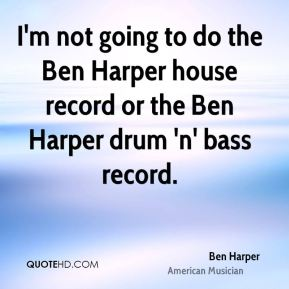 I'm not going to do the Ben Harper house record or the Ben Harper drum 'n' bass record.