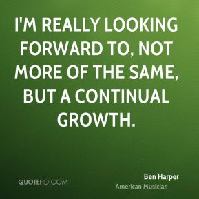 Ben Harper - I'm really looking forward to, not more of the same, but a continual growth.