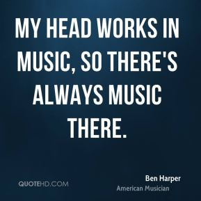 My head works in music, so there's always music there.