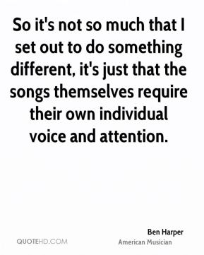 So it's not so much that I set out to do something different, it's just that the songs themselves require their own individual voice and attention.